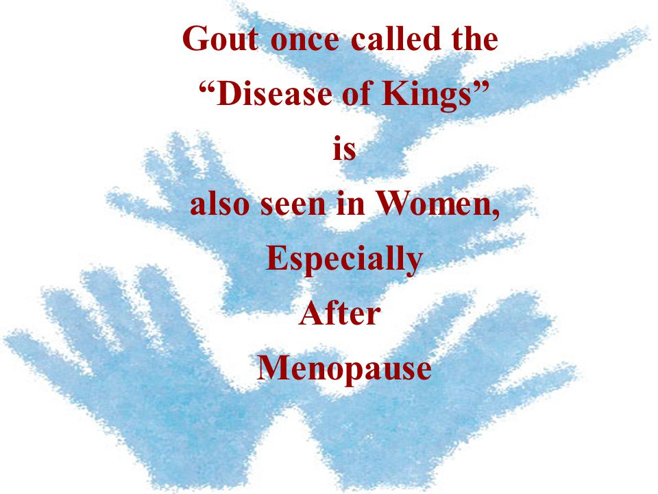 Gout once called the Disease of Kings is also seen in Women, Especially After Menopause