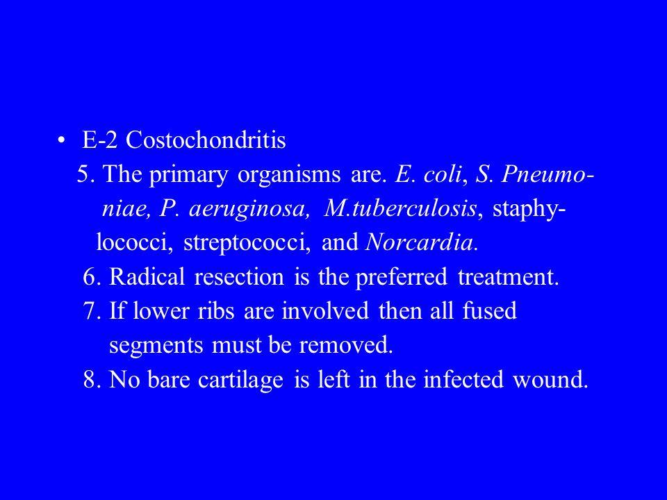 E-2 Costochondritis 5. The primary organisms are. E. coli, S. Pneumo- niae, P. aeruginosa, M.tuberculosis, staphy-