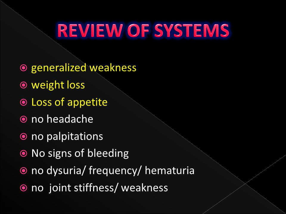 REVIEW OF SYSTEMS generalized weakness weight loss Loss of appetite