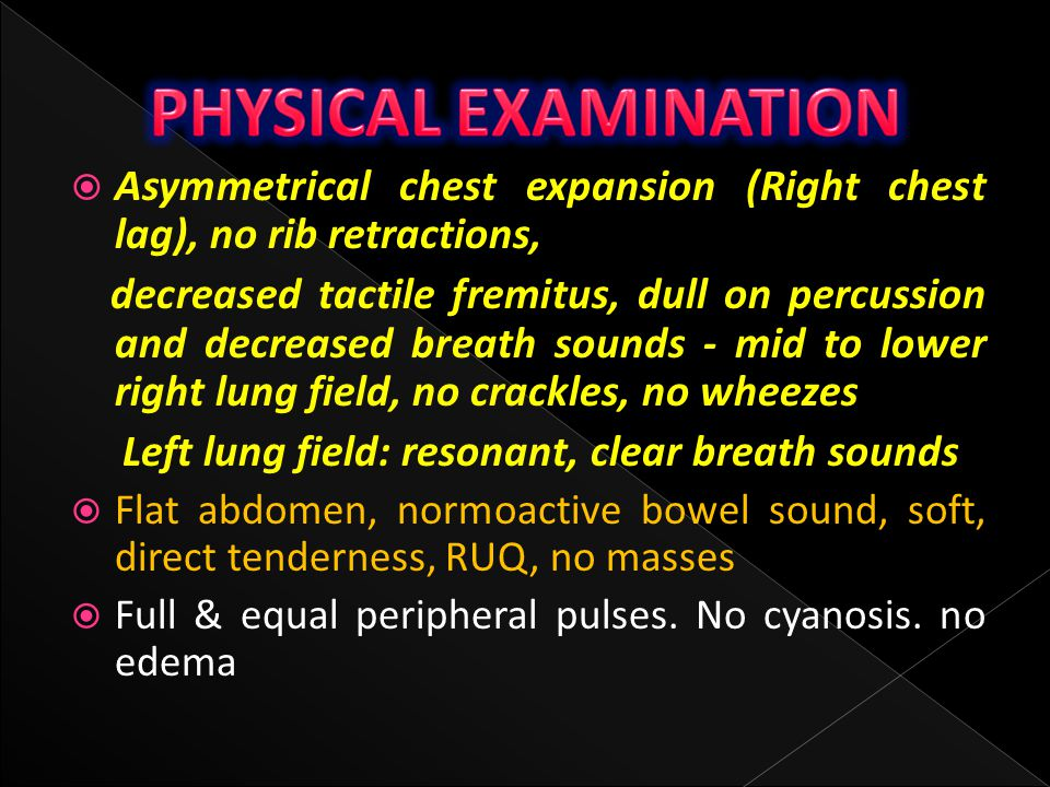 PHYSICAL EXAMINATION Asymmetrical chest expansion (Right chest lag), no rib retractions,