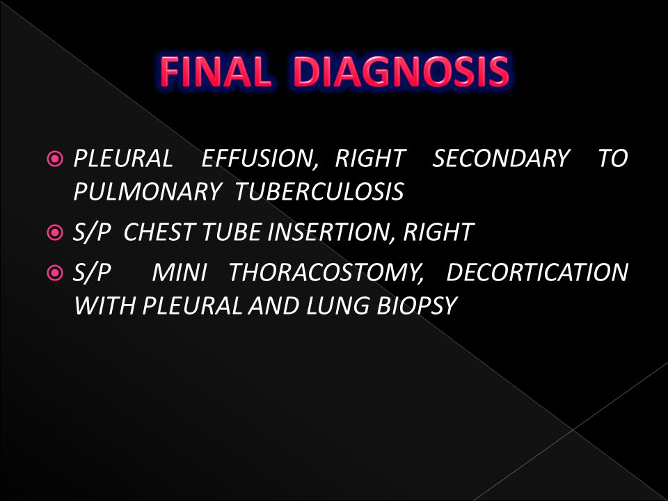 FINAL DIAGNOSIS PLEURAL EFFUSION, RIGHT SECONDARY TO PULMONARY TUBERCULOSIS. S/P CHEST TUBE INSERTION, RIGHT.