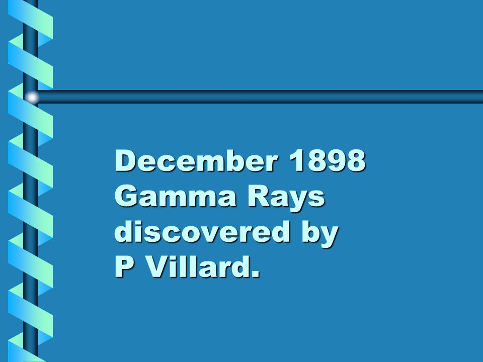 December 1898 Gamma Rays discovered by P Villard.