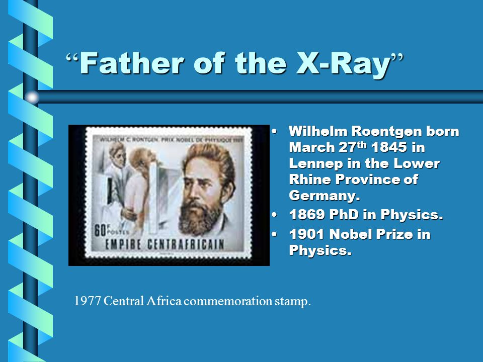 Father of the X-Ray Wilhelm Roentgen born March 27th 1845 in Lennep in the Lower Rhine Province of Germany.