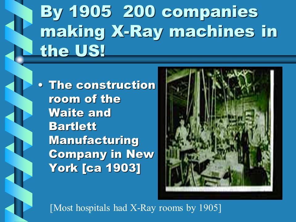 By 1905 200 companies making X-Ray machines in the US!