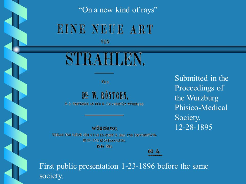 On a new kind of rays Submitted in the Proceedings of the Wurzburg Phisico-Medical Society. 12-28-1895.
