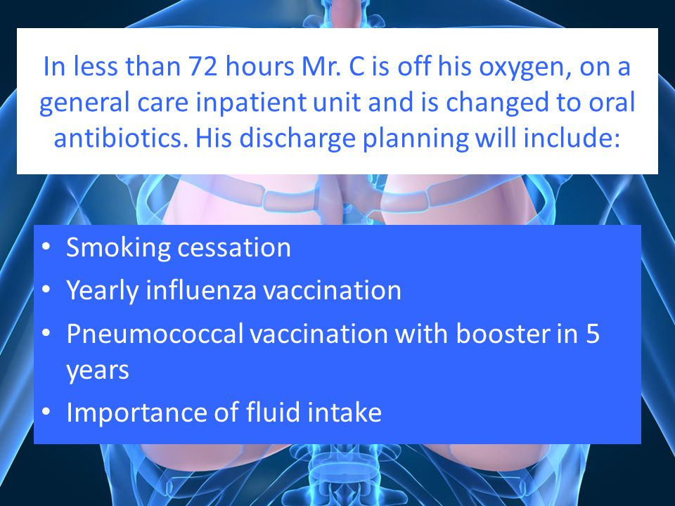 In less than 72 hours Mr. C is off his oxygen, on a general care inpatient unit and is changed to oral antibiotics. His discharge planning will include:
