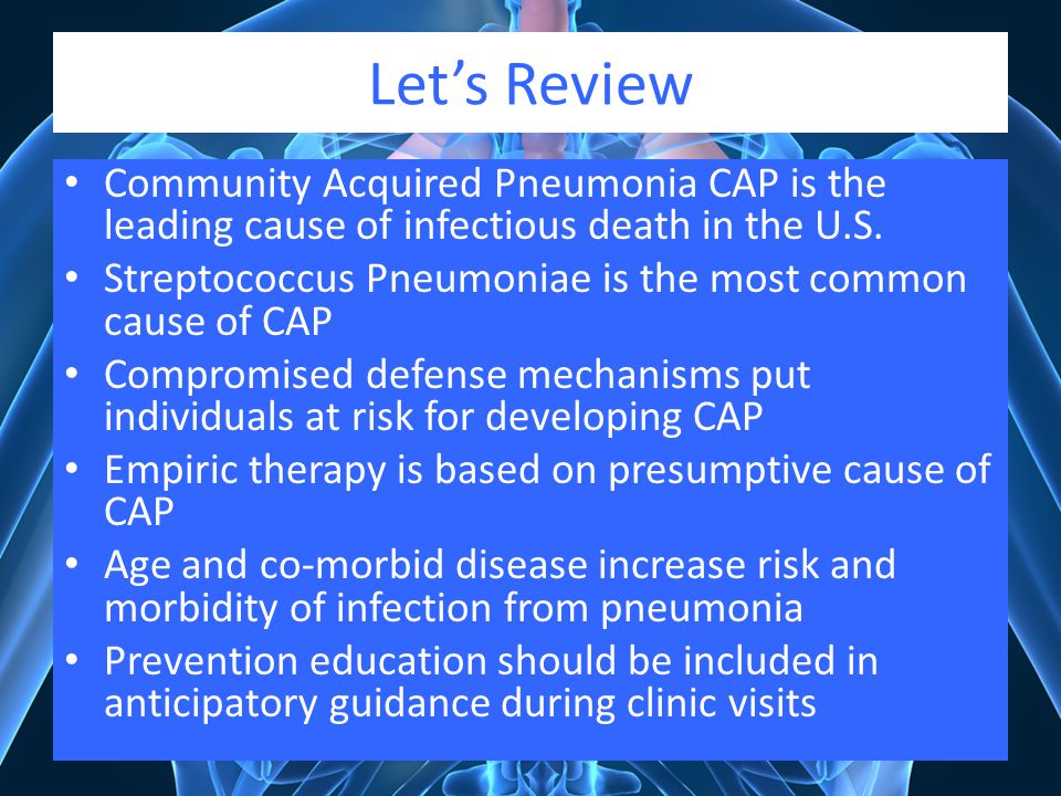 Let's Review Community Acquired Pneumonia CAP is the leading cause of infectious death in the U.S.
