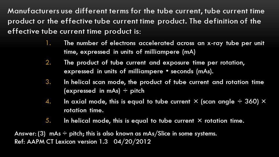 Manufacturers use different terms for the tube current, tube current time product or the effective tube current time product. The definition of the effective tube current time product is: