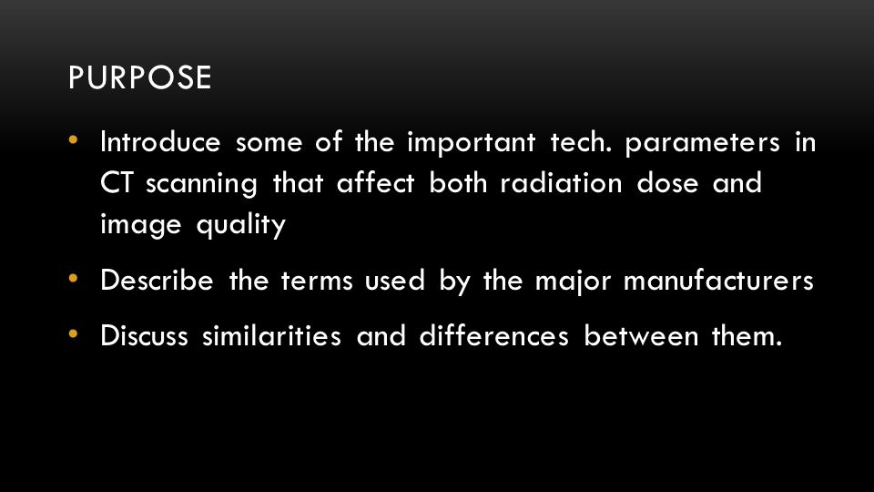 Purpose Introduce some of the important tech. parameters in CT scanning that affect both radiation dose and image quality.