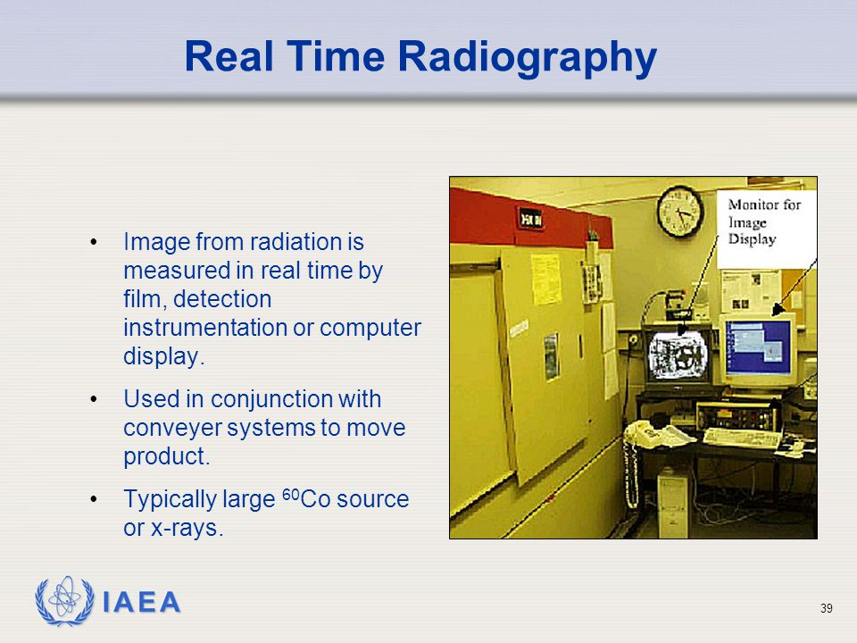 Real Time Radiography Image from radiation is measured in real time by film, detection instrumentation or computer display.
