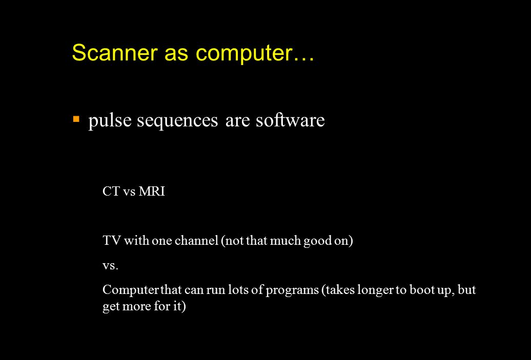 Scanner as computer… pulse sequences are software CT vs MRI