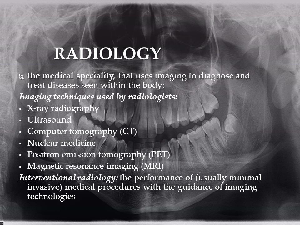 RADIOLOGY the medical speciality, that uses imaging to diagnose and treat diseases seen within the body;
