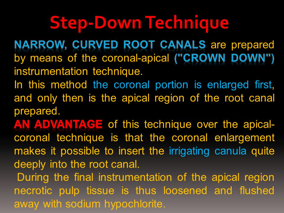 Step-Down Technique Narrow, curved root canals are prepared by means of the coronal-apical ( crown down ) instrumentation technique.