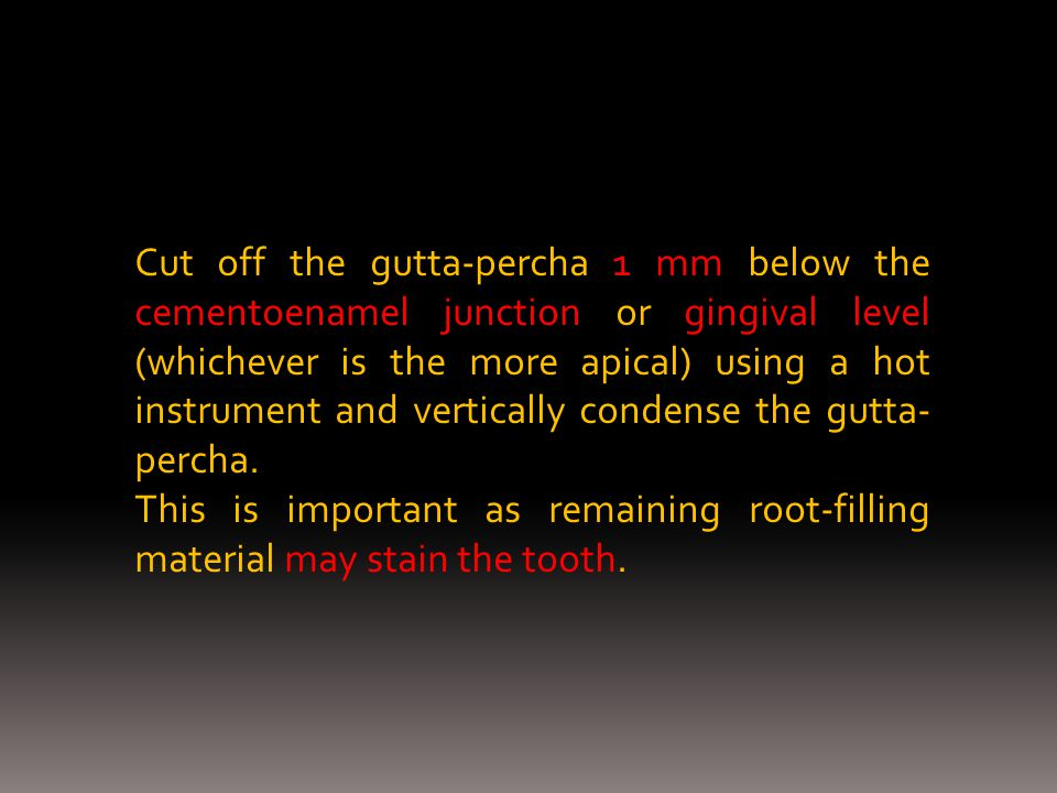 Cut off the gutta-percha 1 mm below the cementoenamel junction or gingival level (whichever is the more apical) using a hot instrument and vertically condense the gutta-percha.