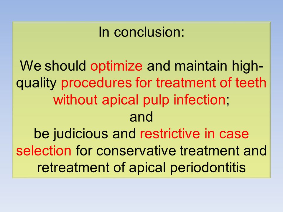 In conclusion: We should optimize and maintain high-quality procedures for treatment of teeth without apical pulp infection; and be judicious and restrictive in case selection for conservative treatment and retreatment of apical periodontitis