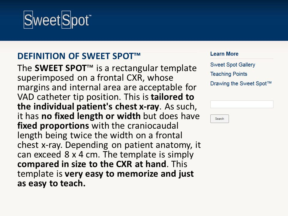 DEFINITION OF SWEET SPOT™ The SWEET SPOT™ is a rectangular template superimposed on a frontal CXR, whose margins and internal area are acceptable for VAD catheter tip position. This is tailored to the individual patient s chest x-ray. As such, it has no fixed length or width but does have fixed proportions with the craniocaudal length being twice the width on a frontal chest x-ray. Depending on patient anatomy, it can exceed 8 x 4 cm. The template is simply compared in size to the CXR at hand. This template is very easy to memorize and just as easy to teach.