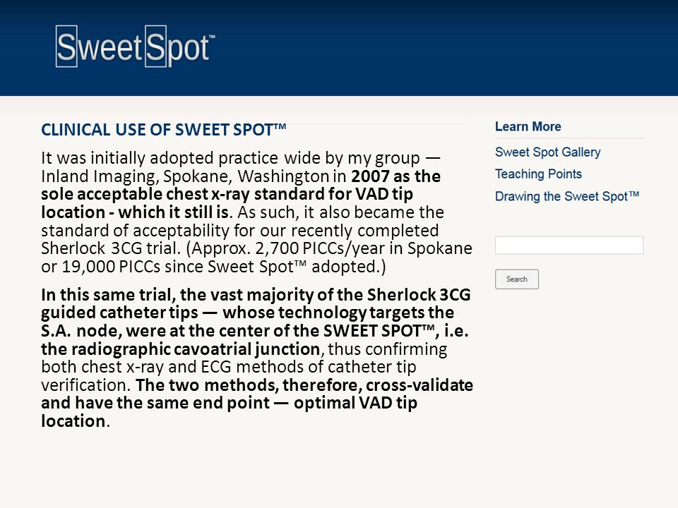 CLINICAL USE OF SWEET SPOT™ It was initially adopted practice wide by my group — Inland Imaging, Spokane, Washington in 2007 as the sole acceptable chest x-ray standard for VAD tip location - which it still is. As such, it also became the standard of acceptability for our recently completed Sherlock 3CG trial. (Approx. 2,700 PICCs/year in Spokane or 19,000 PICCs since Sweet Spot™ adopted.) In this same trial, the vast majority of the Sherlock 3CG guided catheter tips — whose technology targets the S.A. node, were at the center of the SWEET SPOT™, i.e. the radiographic cavoatrial junction, thus confirming both chest x-ray and ECG methods of catheter tip verification. The two methods, therefore, cross-validate and have the same end point — optimal VAD tip location.