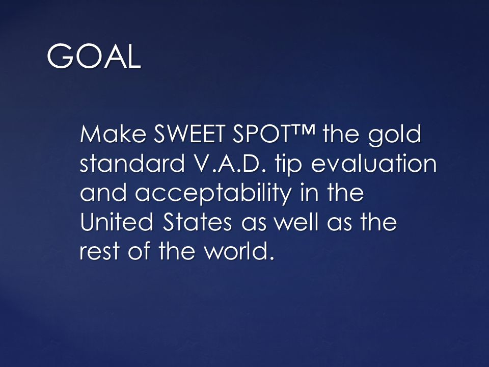 GOAL Make SWEET SPOT™ the gold standard V.A.D.