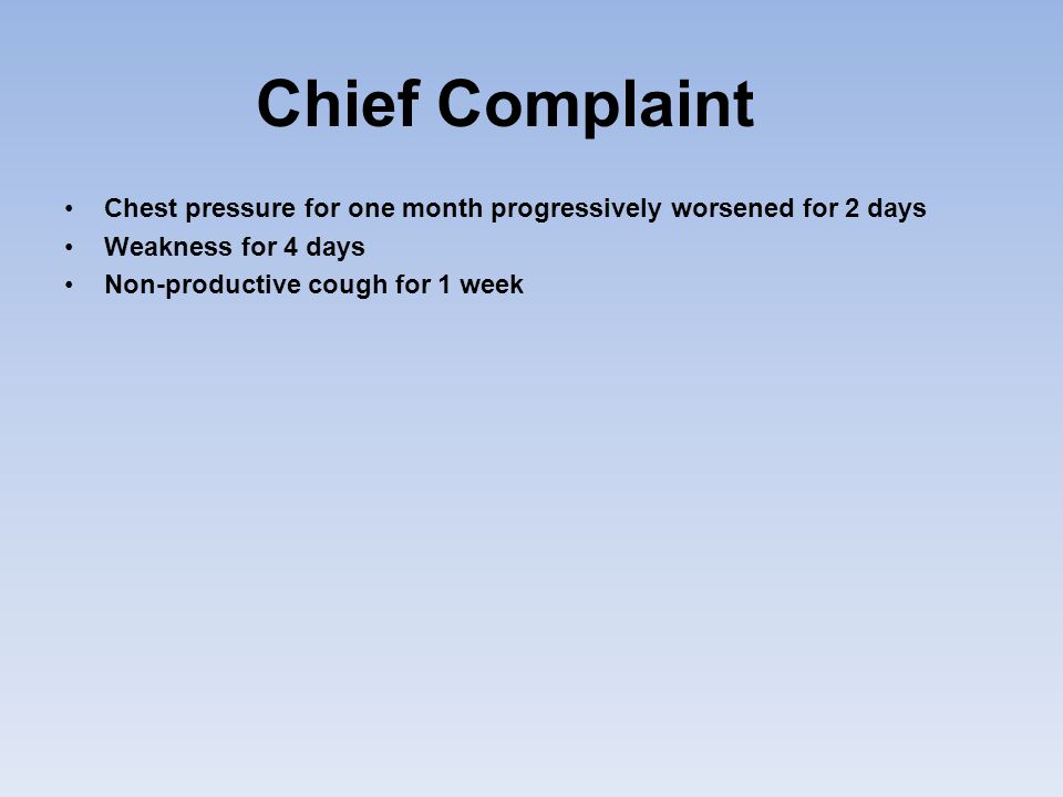 Chief Complaint Chest pressure for one month progressively worsened for 2 days. Weakness for 4 days.