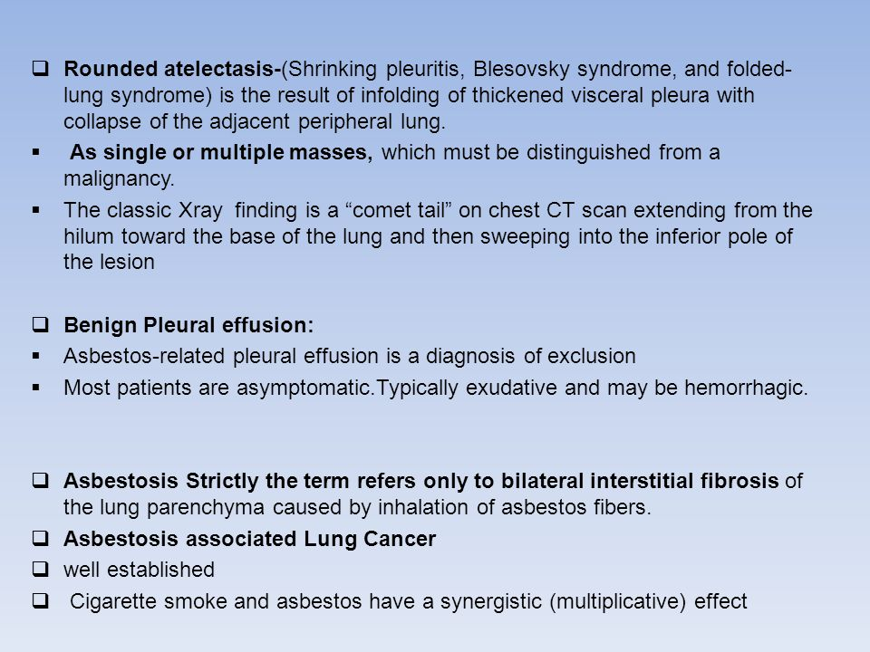 Rounded atelectasis-(Shrinking pleuritis, Blesovsky syndrome, and folded-lung syndrome) is the result of infolding of thickened visceral pleura with collapse of the adjacent peripheral lung.