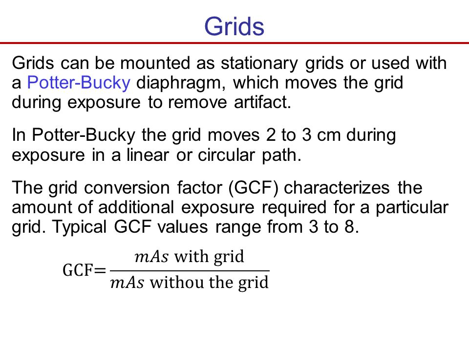 Grids Grids can be mounted as stationary grids or used with a Potter-Bucky diaphragm, which moves the grid during exposure to remove artifact.