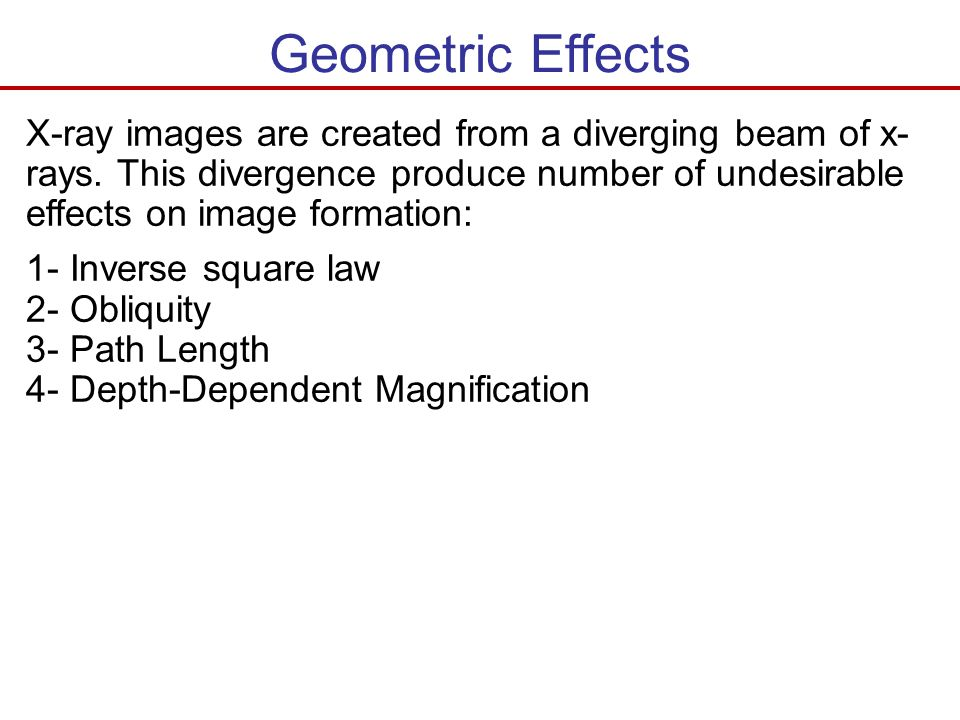 Geometric Effects X-ray images are created from a diverging beam of x-rays. This divergence produce number of undesirable effects on image formation: