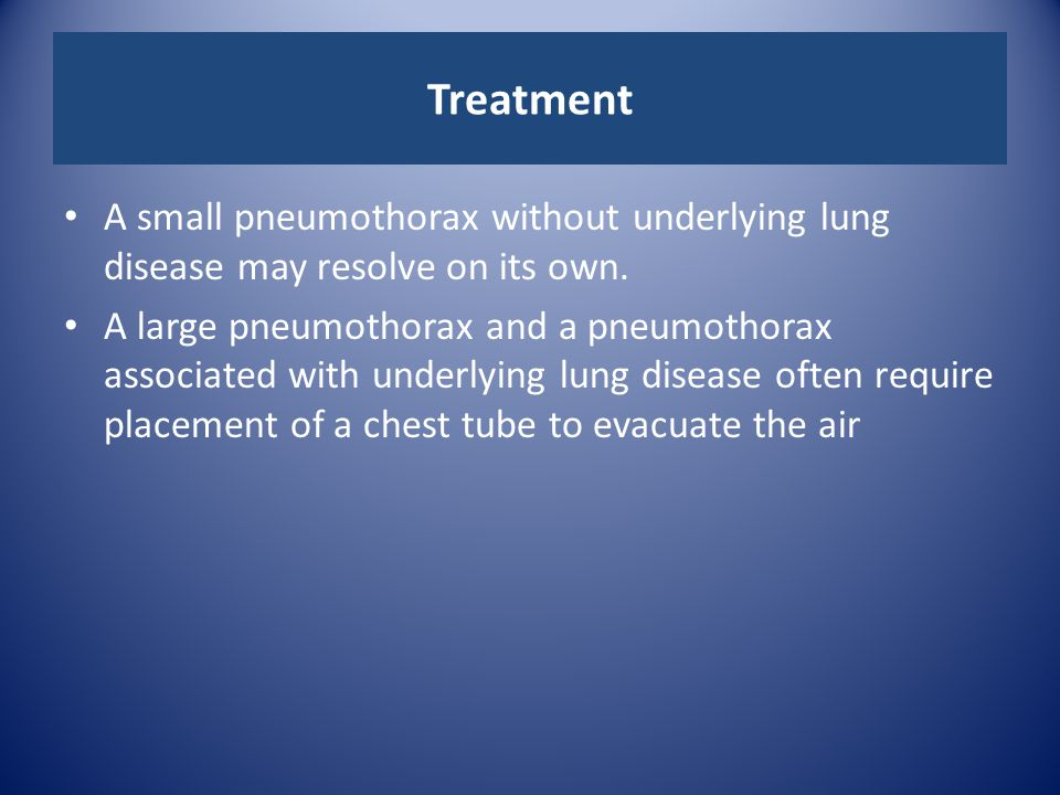 Treatment A small pneumothorax without underlying lung disease may resolve on its own.