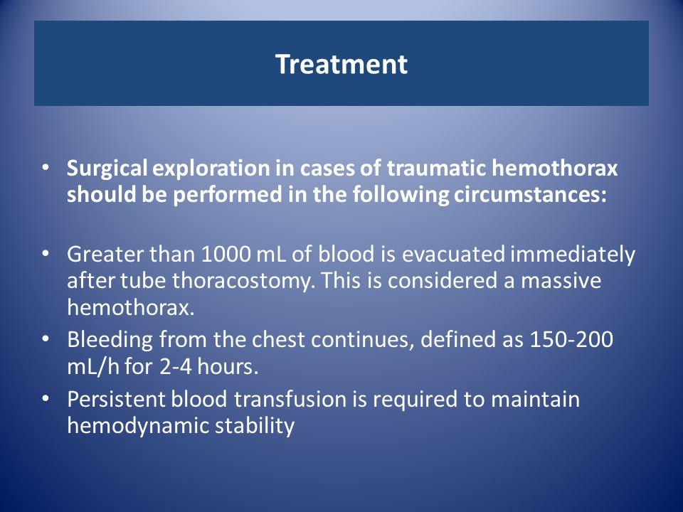 Treatment Surgical exploration in cases of traumatic hemothorax should be performed in the following circumstances: