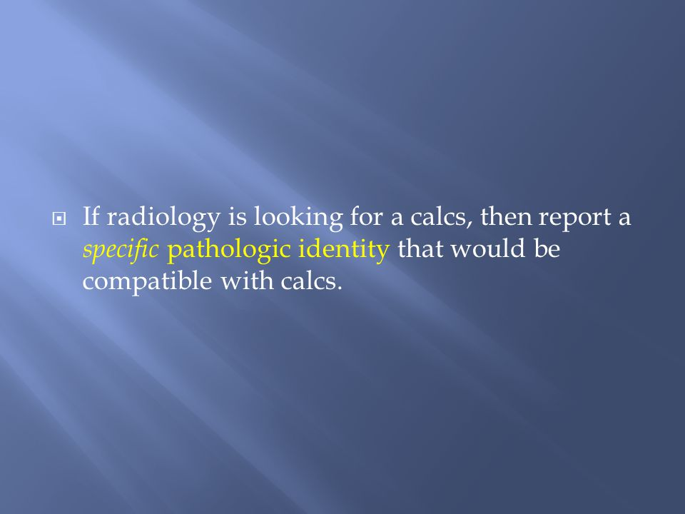 If radiology is looking for a calcs, then report a specific pathologic identity that would be compatible with calcs.