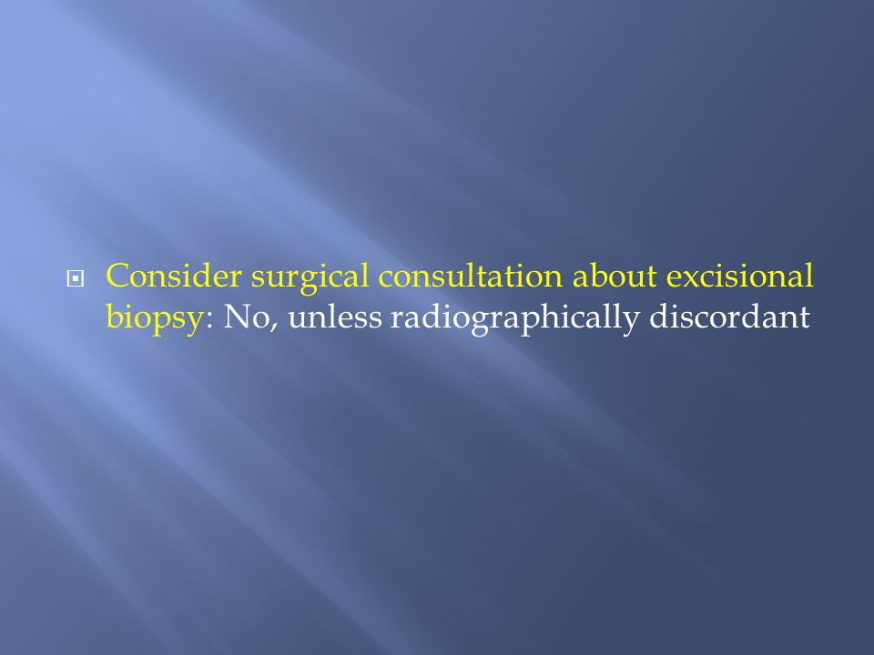 Consider surgical consultation about excisional biopsy: No, unless radiographically discordant