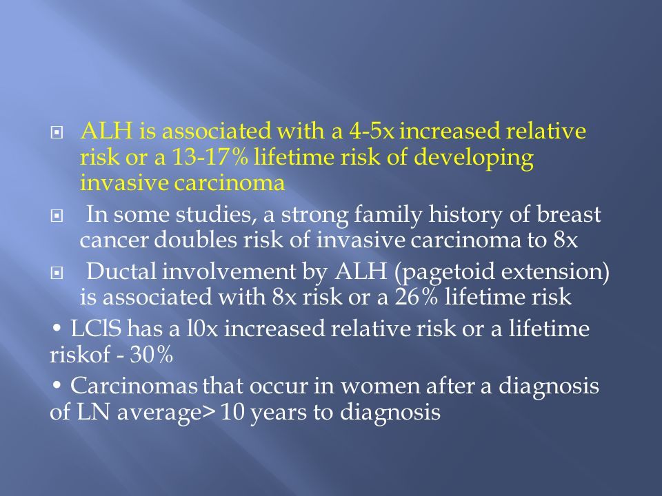 ALH is associated with a 4-5x increased relative risk or a 13-17% lifetime risk of developing invasive carcinoma