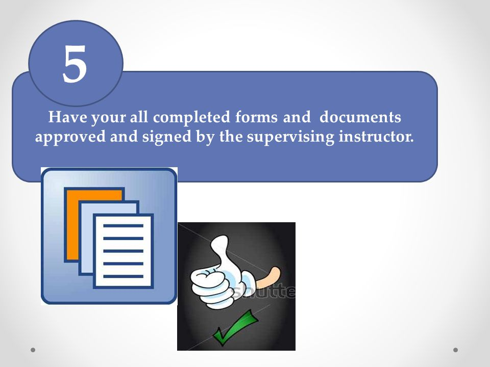 5 Have your all completed forms and documents approved and signed by the supervising instructor.