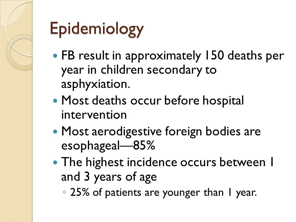 Epidemiology FB result in approximately 150 deaths per year in children secondary to asphyxiation.