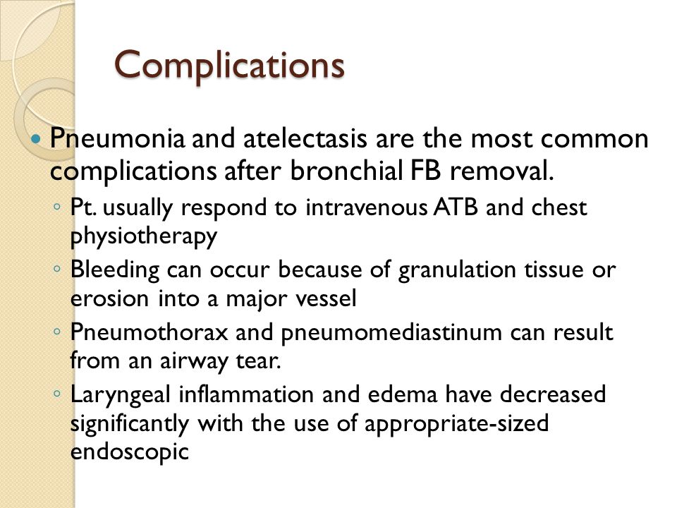 Complications Pneumonia and atelectasis are the most common complications after bronchial FB removal.