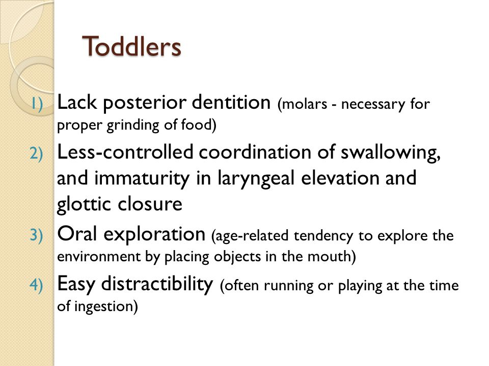 Toddlers Lack posterior dentition (molars - necessary for proper grinding of food)