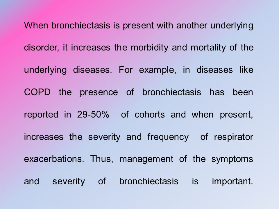 When bronchiectasis is present with another underlying disorder, it increases the morbidity and mortality of the underlying diseases.
