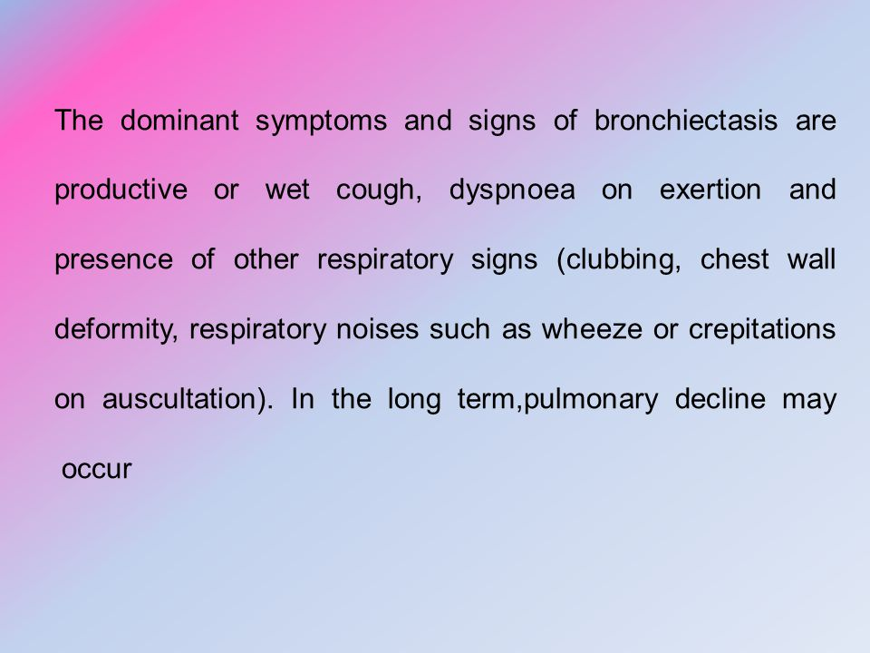 The dominant symptoms and signs of bronchiectasis are productive or wet cough, dyspnoea on exertion and presence of other respiratory signs (clubbing, chest wall deformity, respiratory noises such as wheeze or crepitations on auscultation).