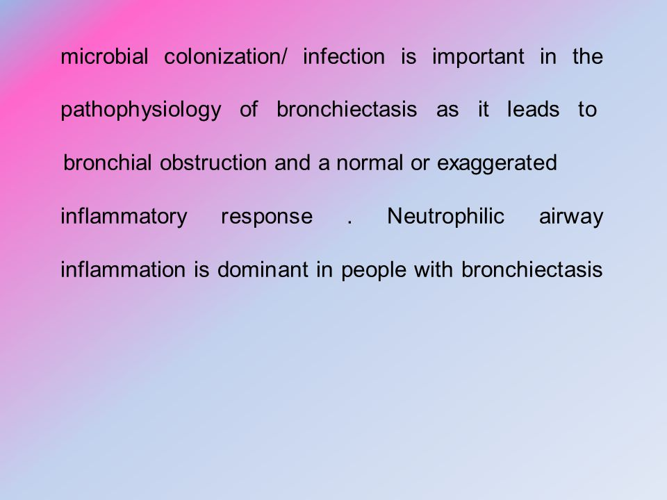 microbial colonization/ infection is important in the pathophysiology of bronchiectasis as it leads to bronchial obstruction and a normal or exaggerated