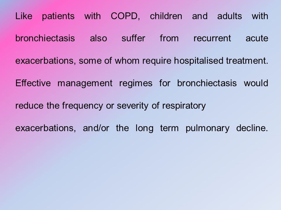 Like patients with COPD, children and adults with bronchiectasis also suffer from recurrent acute exacerbations, some of whom require hospitalised treatment. Effective management regimes for bronchiectasis would reduce the frequency or severity of respiratory