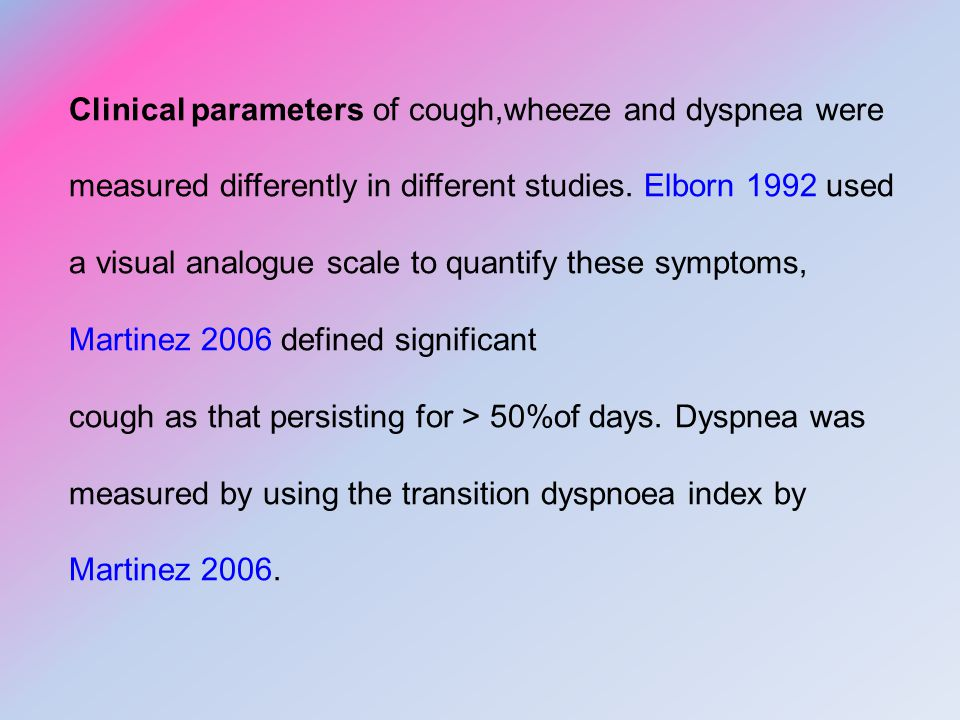 Clinical parameters of cough,wheeze and dyspnea were measured differently in different studies. Elborn 1992 used a visual analogue scale to quantify these symptoms, Martinez 2006 defined significant