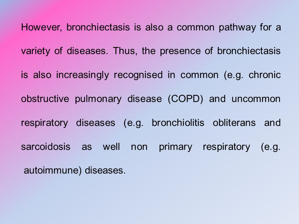 However, bronchiectasis is also a common pathway for a variety of diseases.