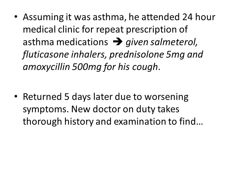 Assuming it was asthma, he attended 24 hour medical clinic for repeat prescription of asthma medications  given salmeterol, fluticasone inhalers, prednisolone 5mg and amoxycillin 500mg for his cough.
