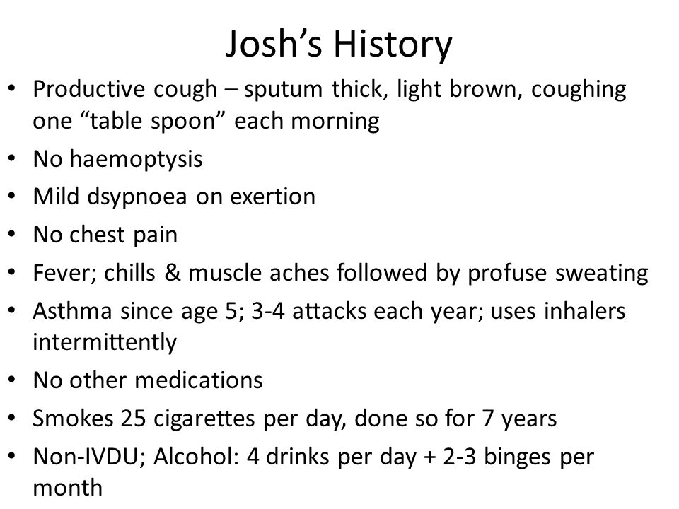 Josh's History Productive cough – sputum thick, light brown, coughing one table spoon each morning.