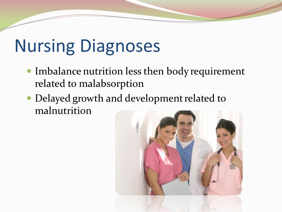 Nursing Diagnoses Imbalance nutrition less then body requirement related to malabsorption.
