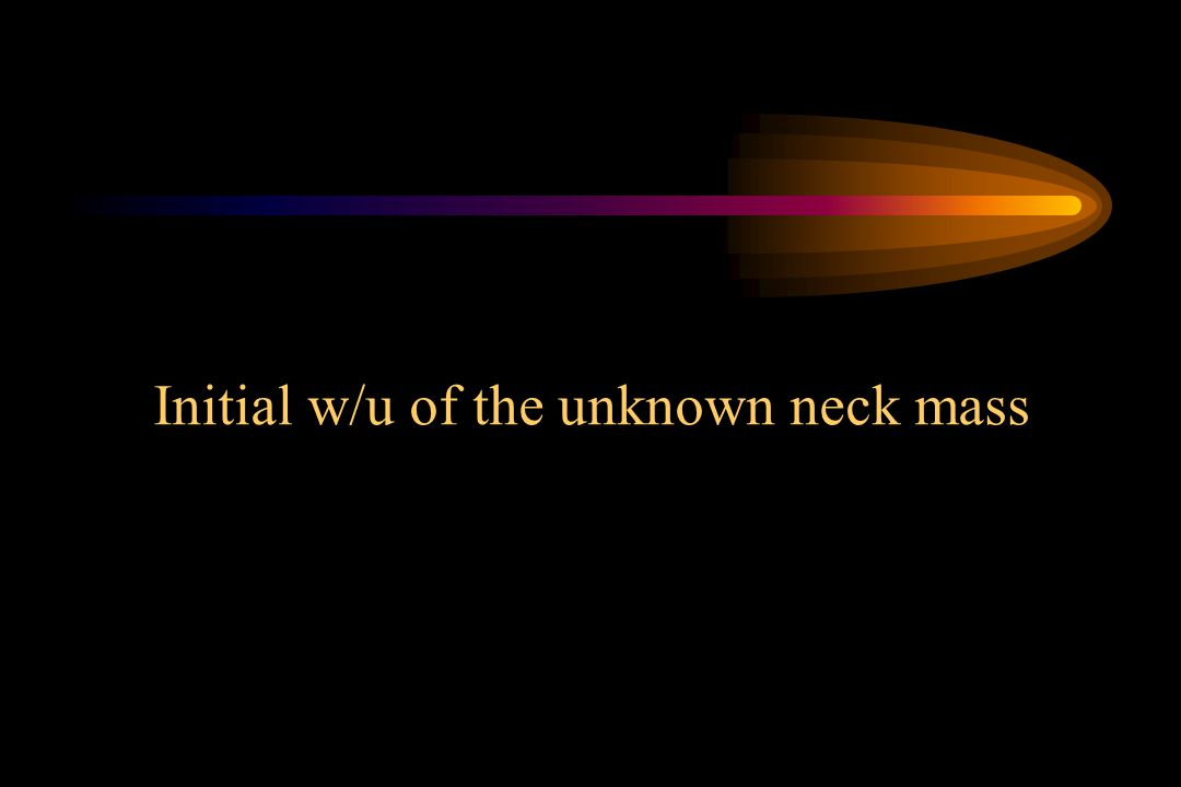 Initial w/u of the unknown neck mass