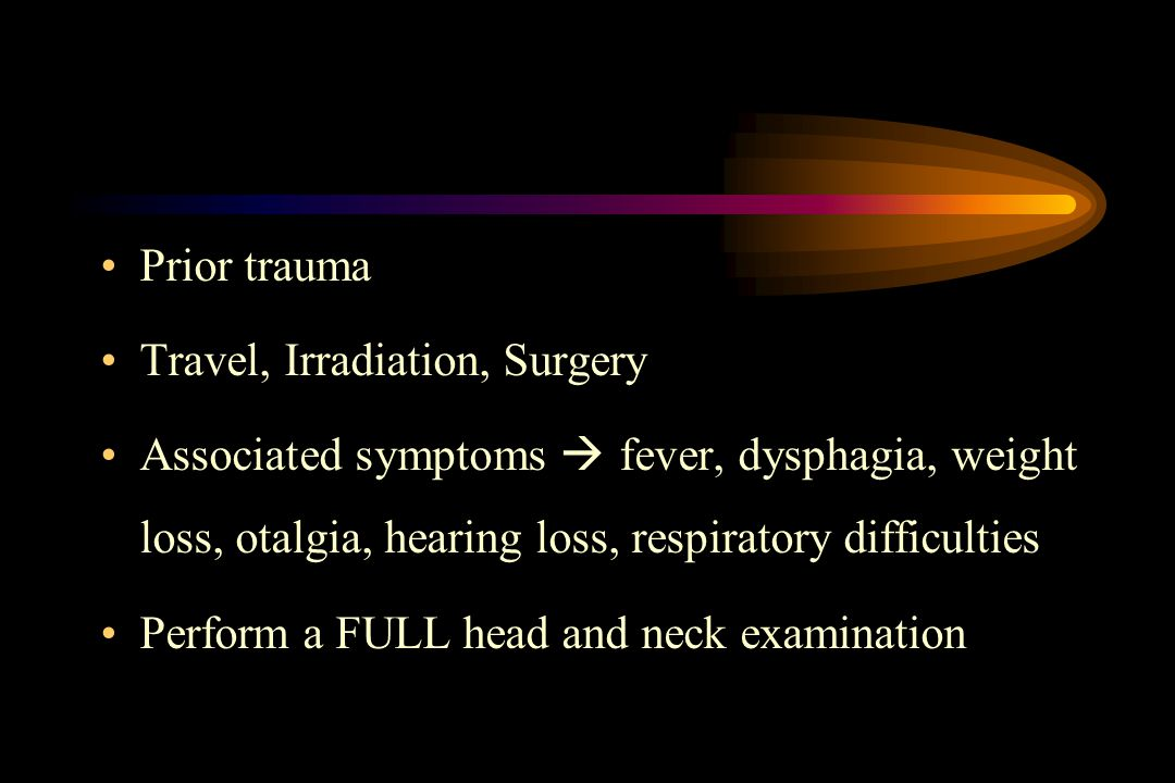 Prior trauma Travel, Irradiation, Surgery. Associated symptoms  fever, dysphagia, weight loss, otalgia, hearing loss, respiratory difficulties.