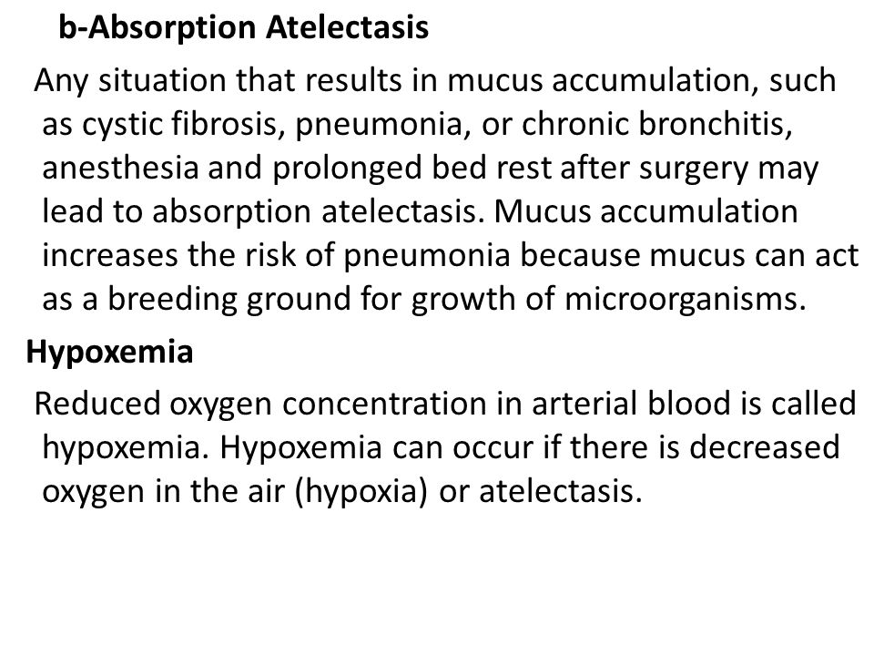 b-Absorption Atelectasis Any situation that results in mucus accumulation, such as cystic fibrosis, pneumonia, or chronic bronchitis, anesthesia and prolonged bed rest after surgery may lead to absorption atelectasis.
