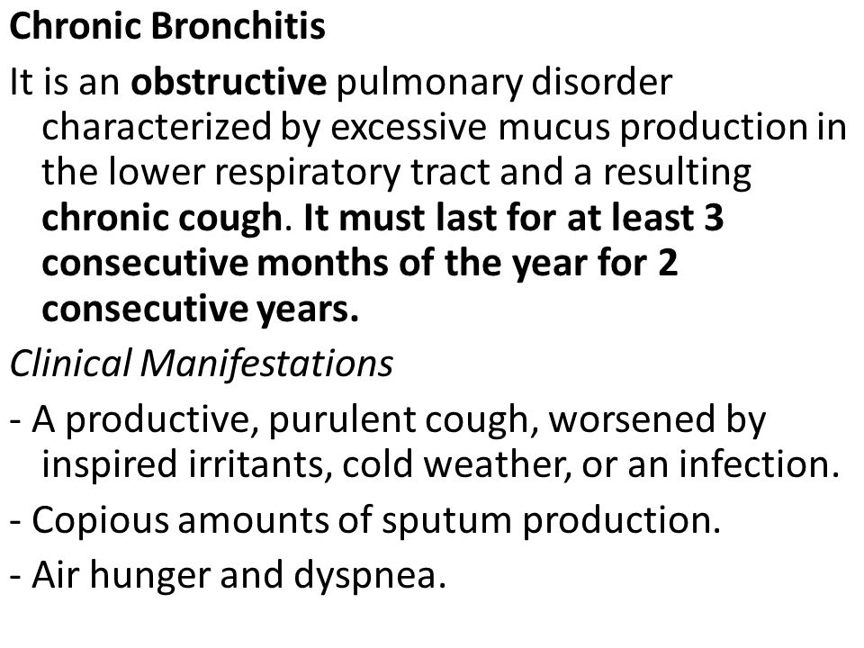Chronic Bronchitis It is an obstructive pulmonary disorder characterized by excessive mucus production in the lower respiratory tract and a resulting chronic cough.