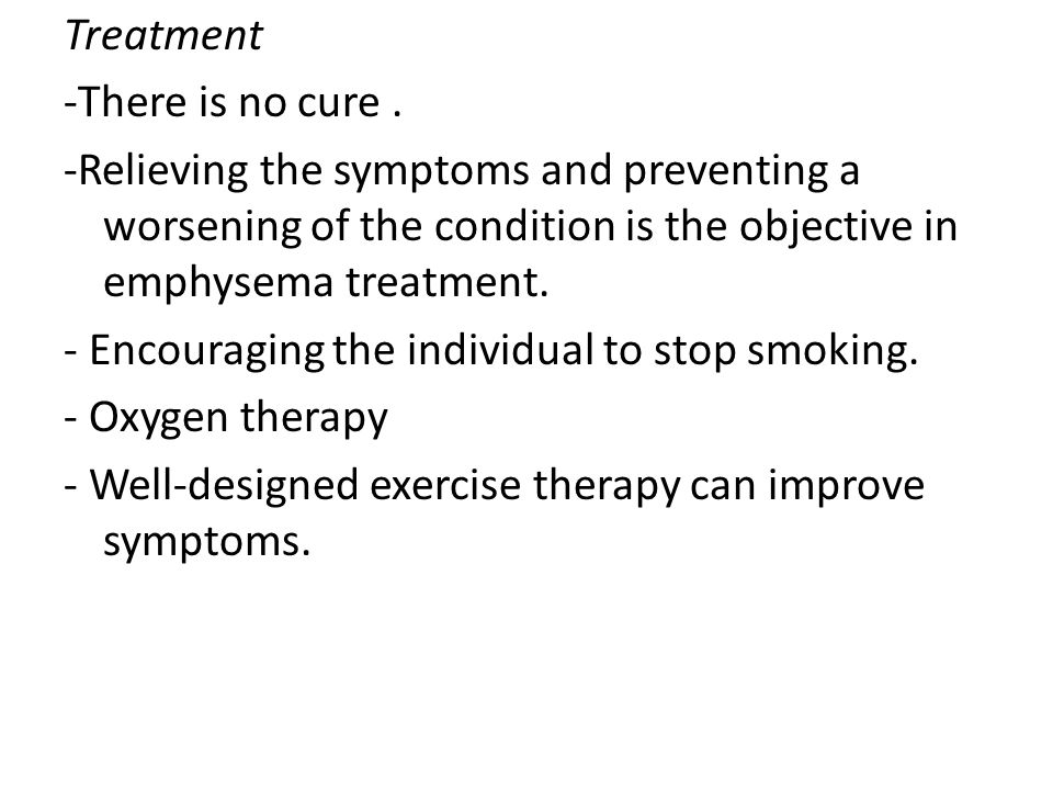 Treatment -There is no cure . -Relieving the symptoms and preventing a worsening of the condition is the objective in emphysema treatment.