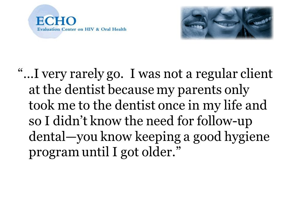 …I very rarely go. I was not a regular client at the dentist because my parents only took me to the dentist once in my life and so I didn't know the need for follow-up dental—you know keeping a good hygiene program until I got older.